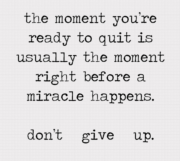 the-moment-youre-ready-to-quit-is-usually-the-moment-right-before-a-miracle-happens.-dont-give-up.